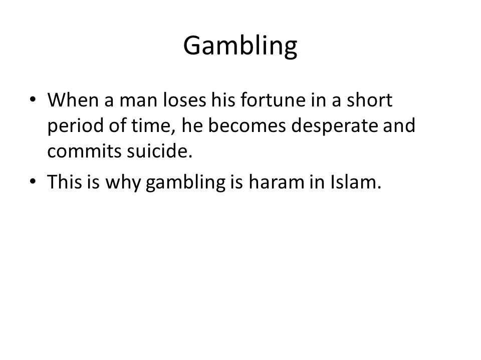 Gambling When a man loses his fortune in a short period of time, he becomes desperate and commits suicide. This is why gambling is haram in Islam.