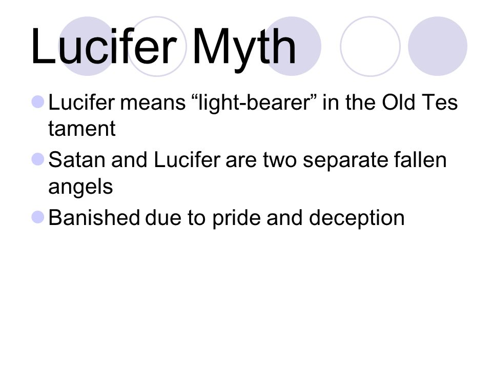 Lucifer Myth Lucifer means light-bearer in the Old Tes tament Satan and Lucifer are two separate fallen angels Banished due to pride and deception