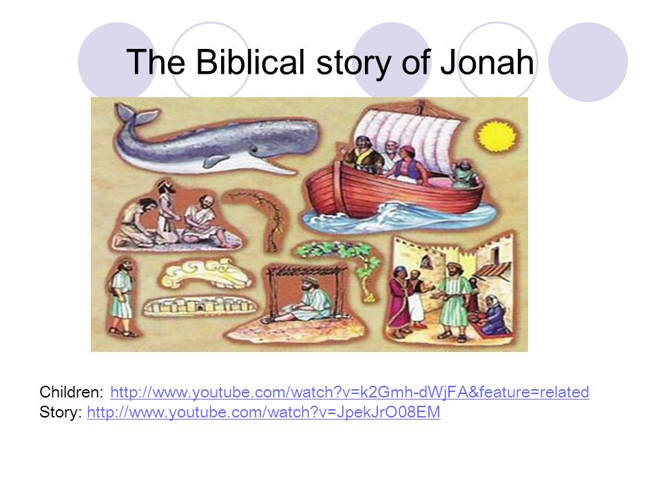 The Biblical story of Jonah Children: http://www.youtube.com/watch?v=k2Gmh-dWjFA&feature=relatedhttp://www.youtube.com/watch?v=k2Gmh-dWjFA&feature=rel