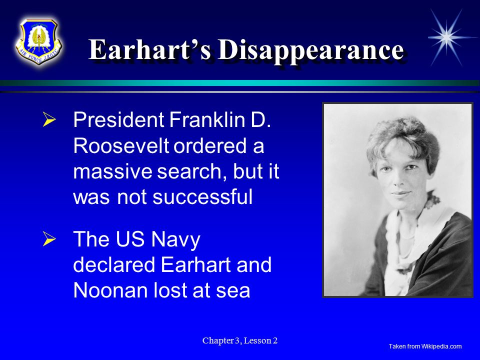 Chapter 3, Lesson 2 Earharts Disappearance President Franklin D. Roosevelt ordered a massive search, but it was not successful The US Navy declared Ea