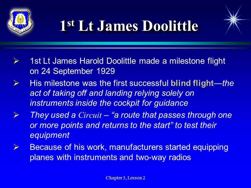 Chapter 3, Lesson 2 1 st Lt James Doolittle 1st Lt James Harold Doolittle made a milestone flight on 24 September 1929 blindflight His milestone was t