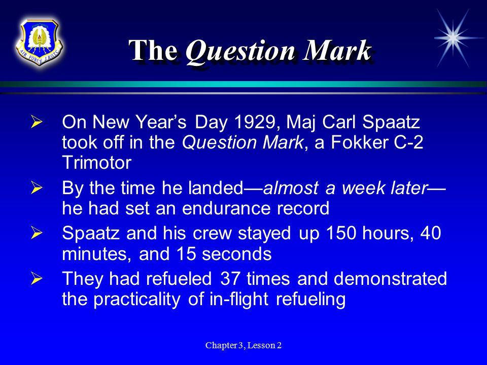 Chapter 3, Lesson 2 The Question Mark On New Years Day 1929, Maj Carl Spaatz took off in the Question Mark, a Fokker C-2 Trimotor By the time he lande