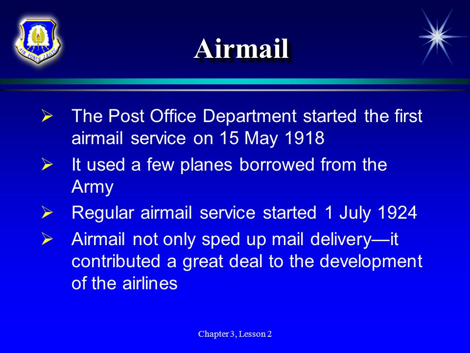 Chapter 3, Lesson 2 AirmailAirmail The Post Office Department started the first airmail service on 15 May 1918 It used a few planes borrowed from the