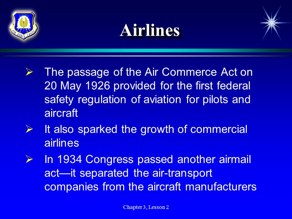Chapter 3, Lesson 2 AirlinesAirlines The passage of the Air Commerce Act on 20 May 1926 provided for the first federal safety regulation of aviation f