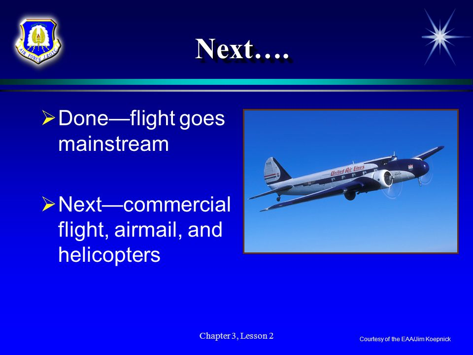 Chapter 3, Lesson 2 Next….Next…. Doneflight goes mainstream Nextcommercial flight, airmail, and helicopters Courtesy of the EAA/Jim Koepnick