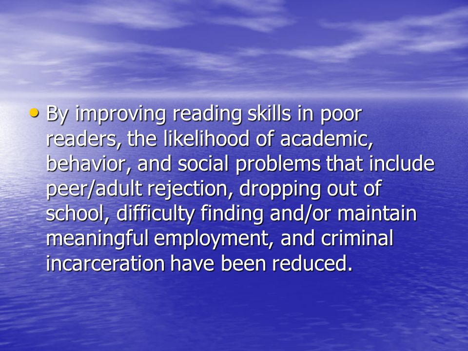 By improving reading skills in poor readers, the likelihood of academic, behavior, and social problems that include peer/adult rejection, dropping out of school, difficulty finding and/or maintain meaningful employment, and criminal incarceration have been reduced.