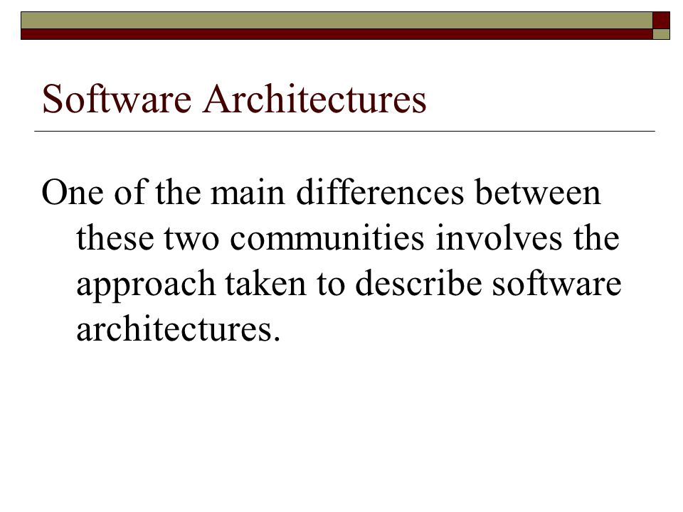 Software Architectures One of the main differences between these two communities involves the approach taken to describe software architectures.