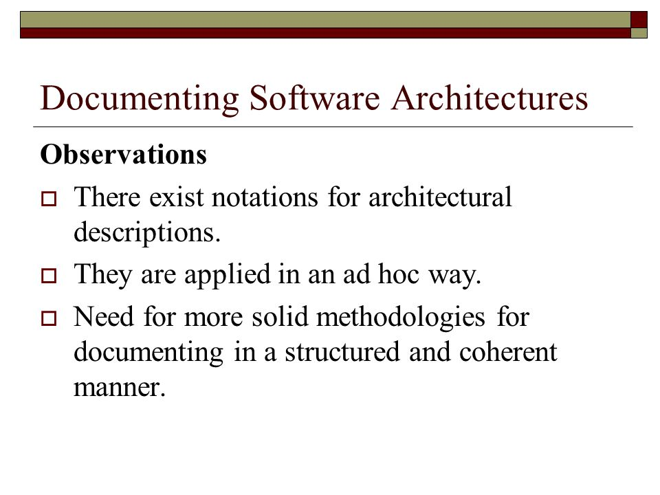 Documenting Software Architectures Observations There exist notations for architectural descriptions. They are applied in an ad hoc way. Need for more