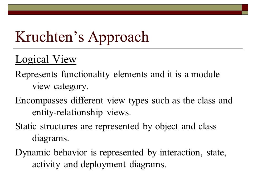 Kruchtens Approach Logical View Represents functionality elements and it is a module view category. Encompasses different view types such as the class