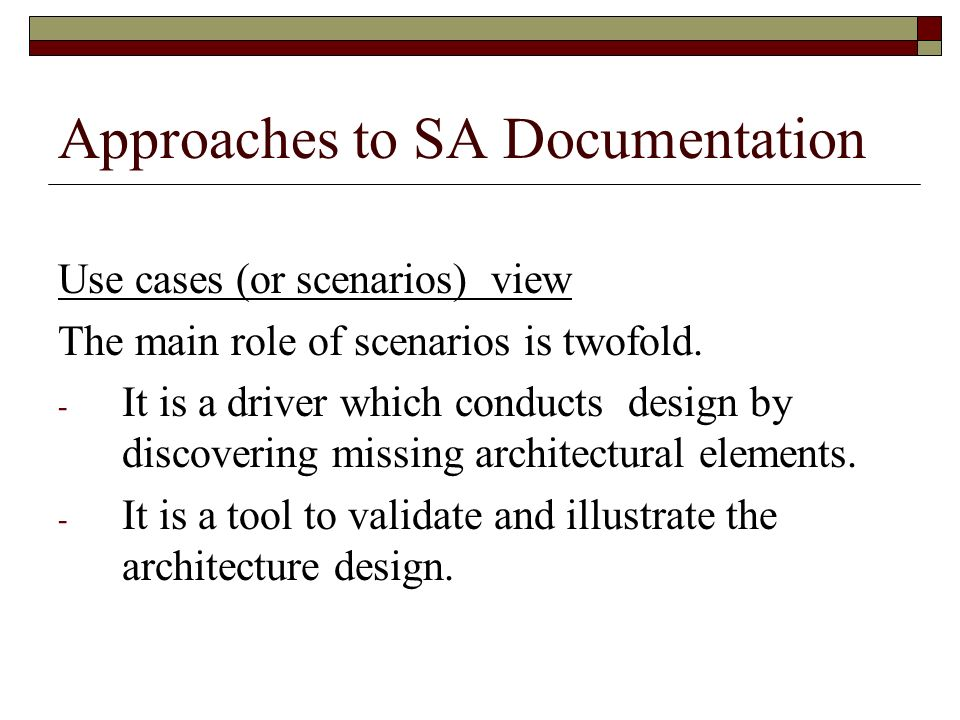 Approaches to SA Documentation Use cases (or scenarios) view The main role of scenarios is twofold. - It is a driver which conducts design by discover