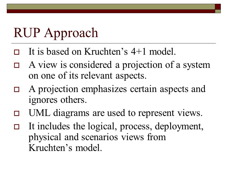 RUP Approach It is based on Kruchtens 4+1 model. A view is considered a projection of a system on one of its relevant aspects. A projection emphasizes