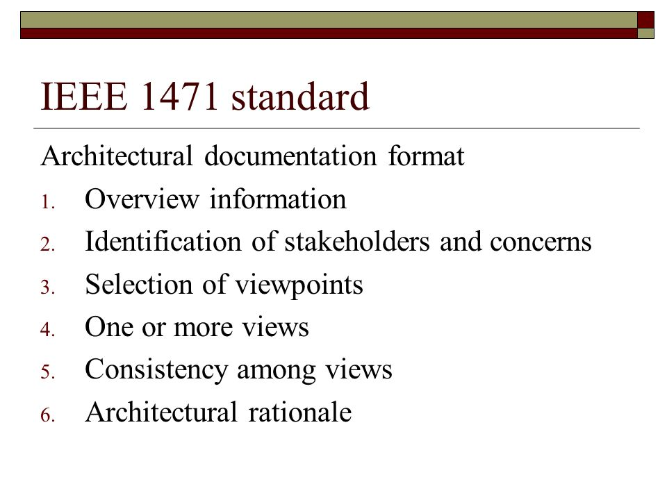 IEEE 1471 standard Architectural documentation format 1. Overview information 2. Identification of stakeholders and concerns 3. Selection of viewpoint