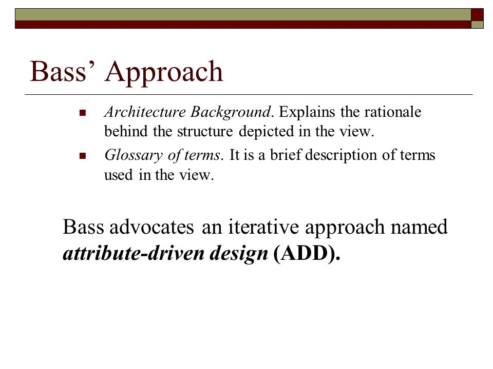 Bass Approach Architecture Background. Explains the rationale behind the structure depicted in the view. Glossary of terms. It is a brief description