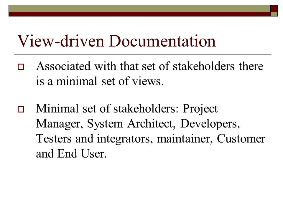 View-driven Documentation Associated with that set of stakeholders there is a minimal set of views. Minimal set of stakeholders: Project Manager, Syst