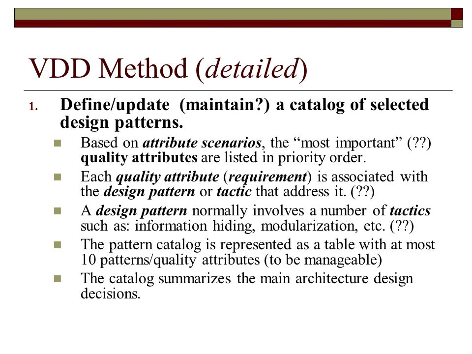 VDD Method (detailed) 1. Define/update (maintain?) a catalog of selected design patterns. Based on attribute scenarios, the most important (??) qualit
