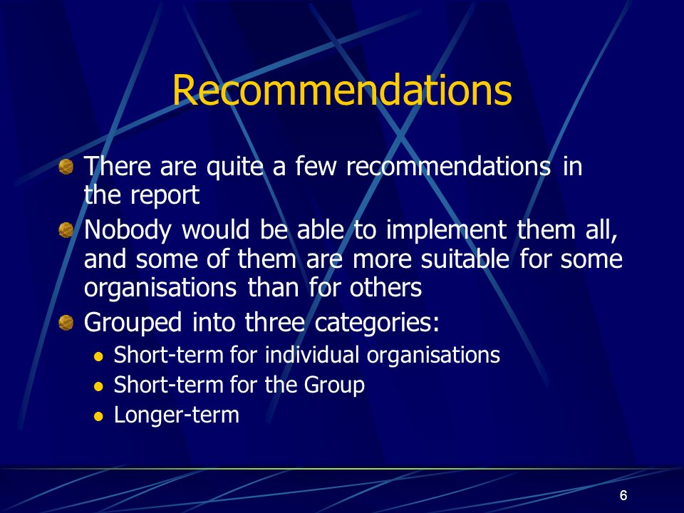 6 Recommendations There are quite a few recommendations in the report Nobody would be able to implement them all, and some of them are more suitable for some organisations than for others Grouped into three categories: Short-term for individual organisations Short-term for the Group Longer-term