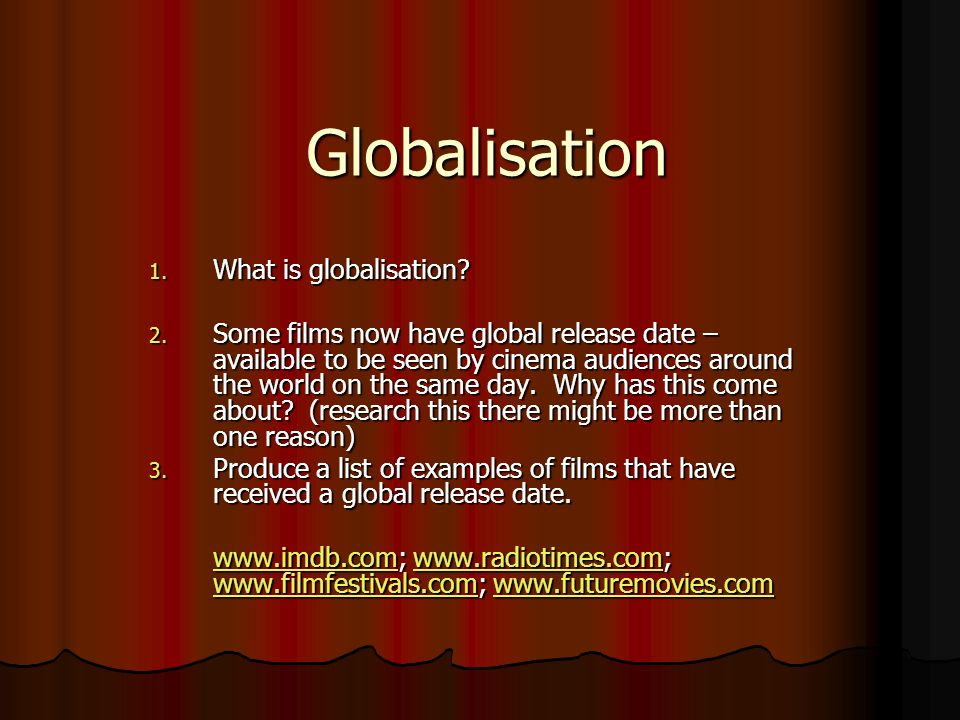 Globalisation 1. What is globalisation? 2. Some films now have global release date – available to be seen by cinema audiences around the world on the