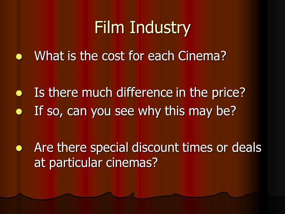 Film Industry What is the cost for each Cinema? What is the cost for each Cinema? Is there much difference in the price? Is there much difference in t