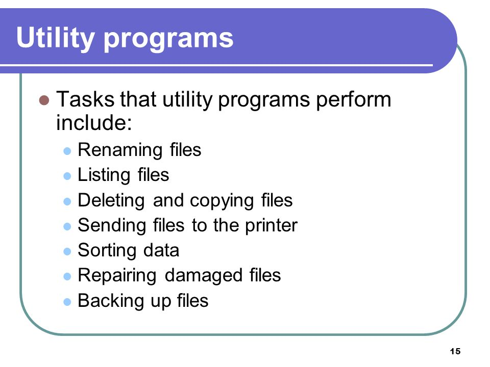 15 Utility programs Tasks that utility programs perform include: Renaming files Listing files Deleting and copying files Sending files to the printer
