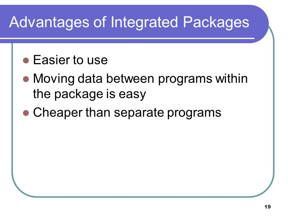 19 Advantages of Integrated Packages Easier to use Moving data between programs within the package is easy Cheaper than separate programs