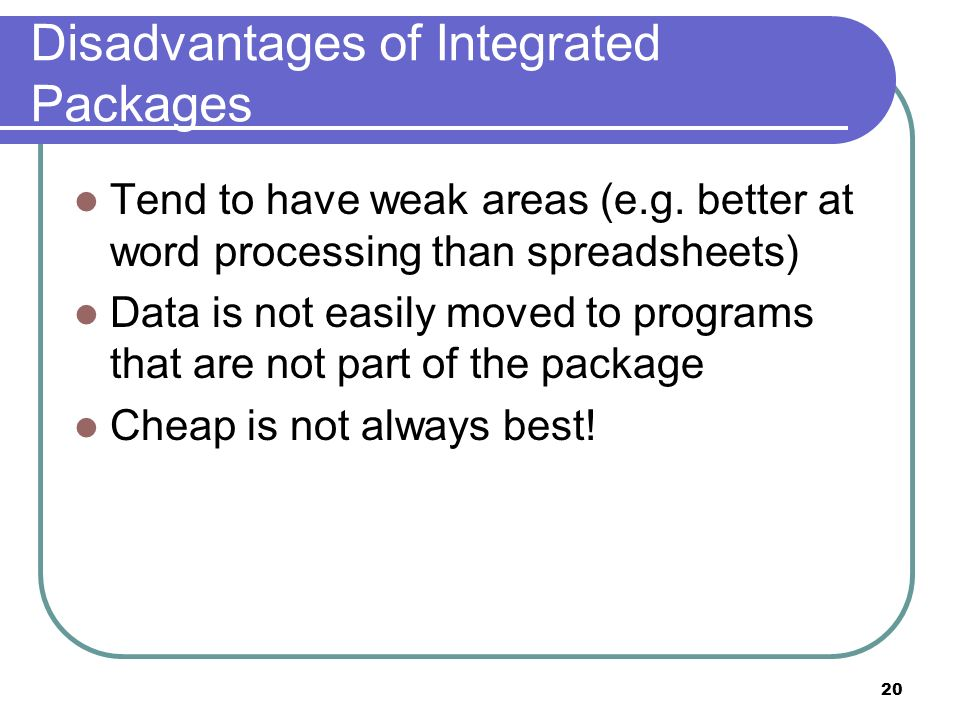 20 Disadvantages of Integrated Packages Tend to have weak areas (e.g. better at word processing than spreadsheets) Data is not easily moved to program
