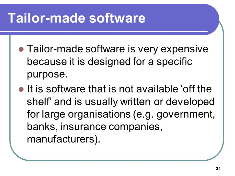21 Tailor-made software Tailor-made software is very expensive because it is designed for a specific purpose. It is software that is not available off