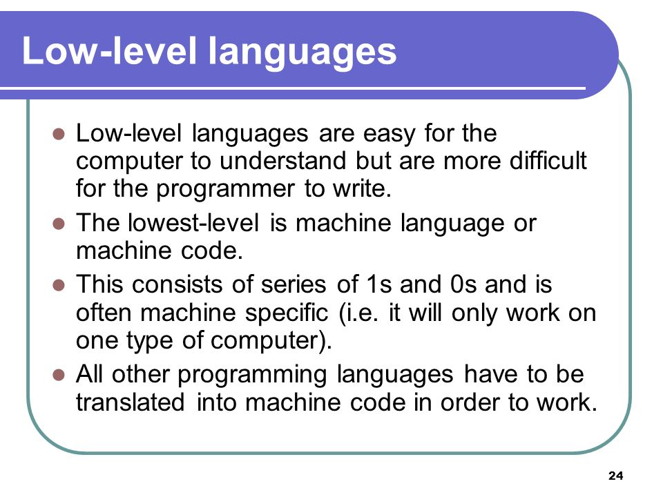 24 Low-level languages Low-level languages are easy for the computer to understand but are more difficult for the programmer to write. The lowest-leve