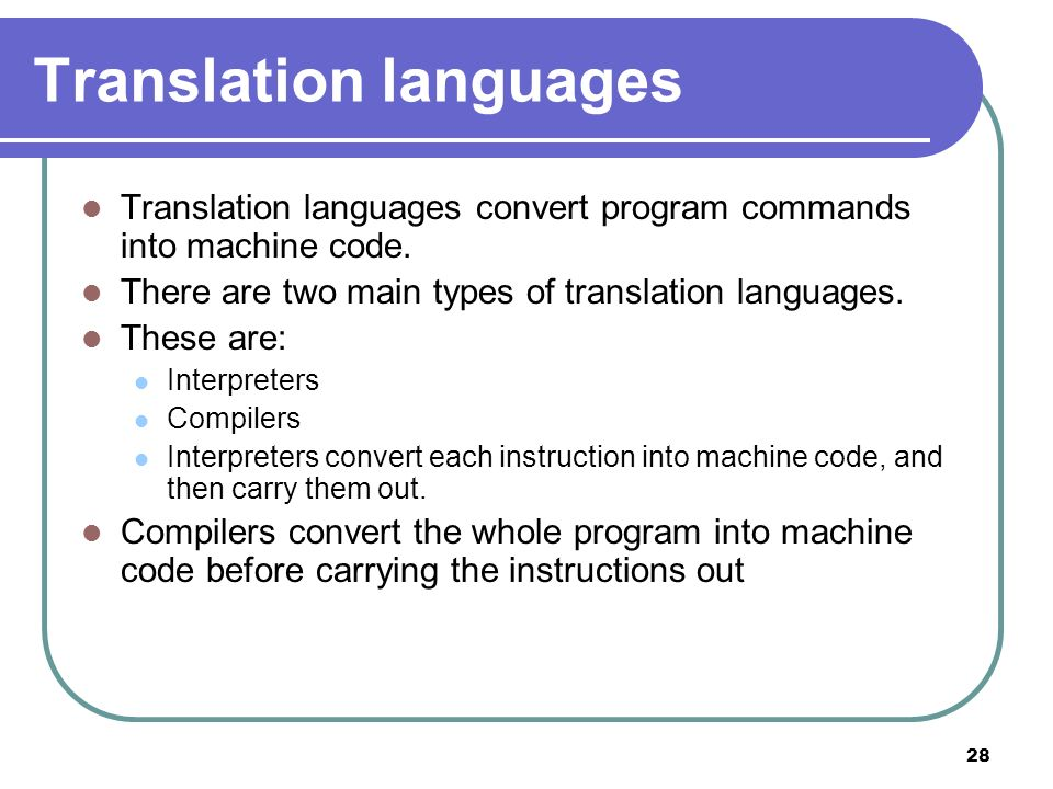 28 Translation languages Translation languages convert program commands into machine code. There are two main types of translation languages. These ar