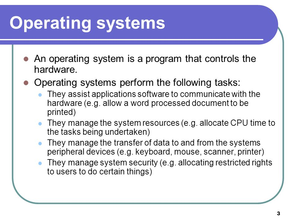 3 Operating systems An operating system is a program that controls the hardware. Operating systems perform the following tasks: They assist applicatio