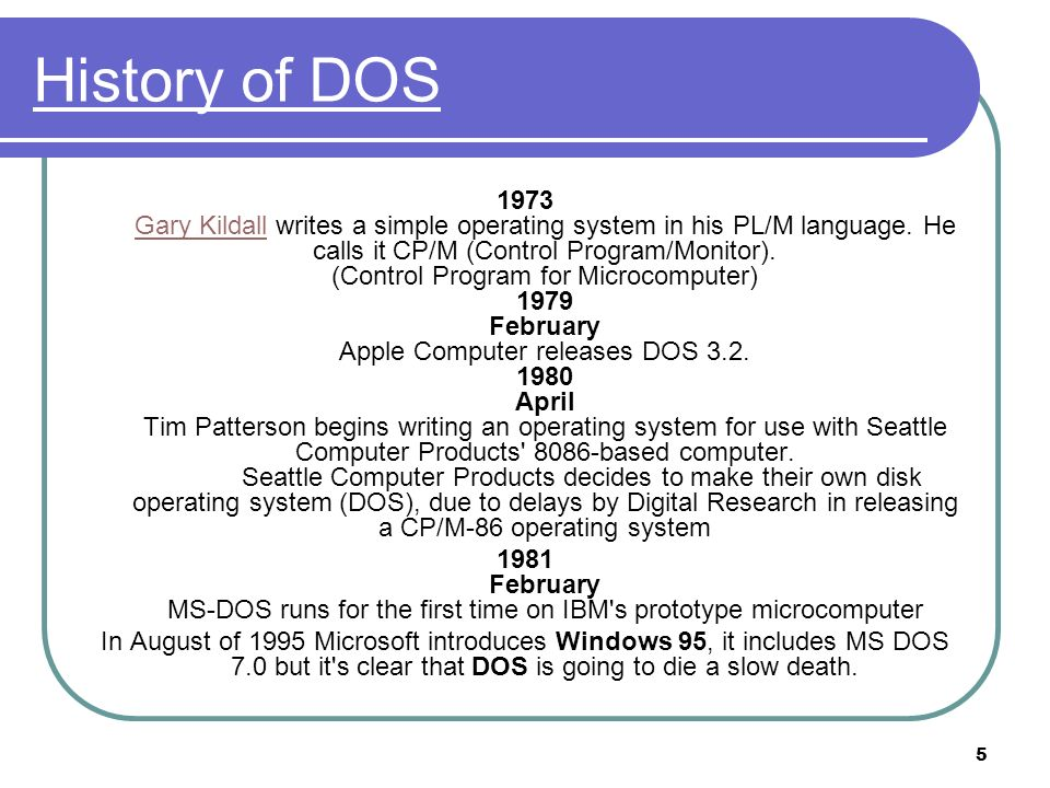 5 History of DOS 1973 Gary Kildall writes a simple operating system in his PL/M language. He calls it CP/M (Control Program/Monitor). (Control Program