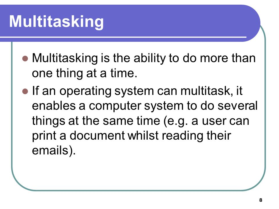 8 Multitasking Multitasking is the ability to do more than one thing at a time. If an operating system can multitask, it enables a computer system to