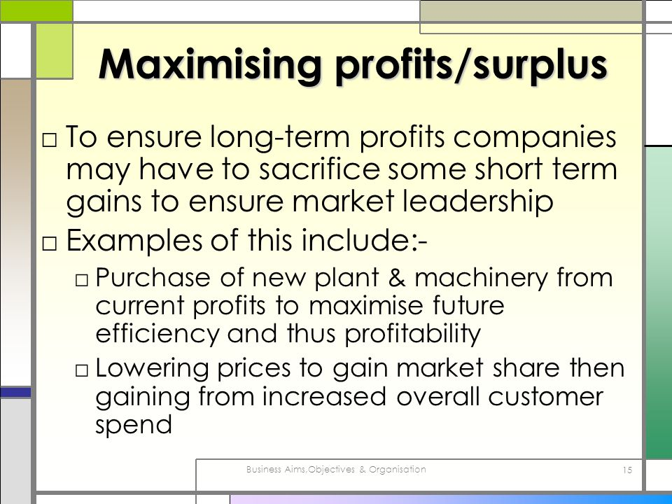 Business Aims,Objectives & Organisation 15 Maximising profits/surplus To ensure long-term profits companies may have to sacrifice some short term gain