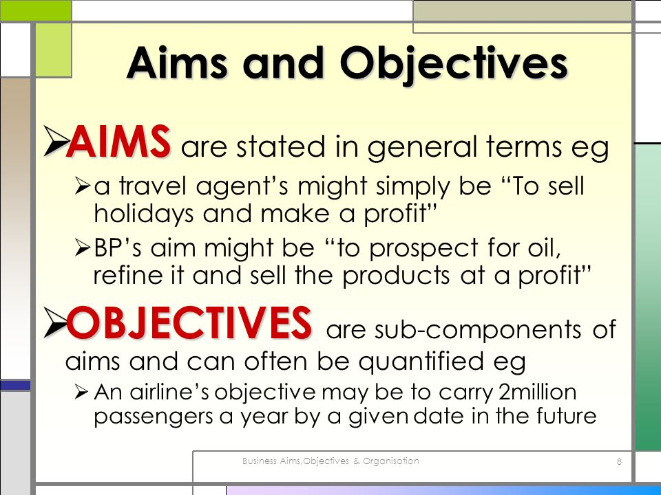 Business Aims,Objectives & Organisation 8 Aims and Objectives AIMS AIMS are stated in general terms eg a travel agents might simply be To sell holiday