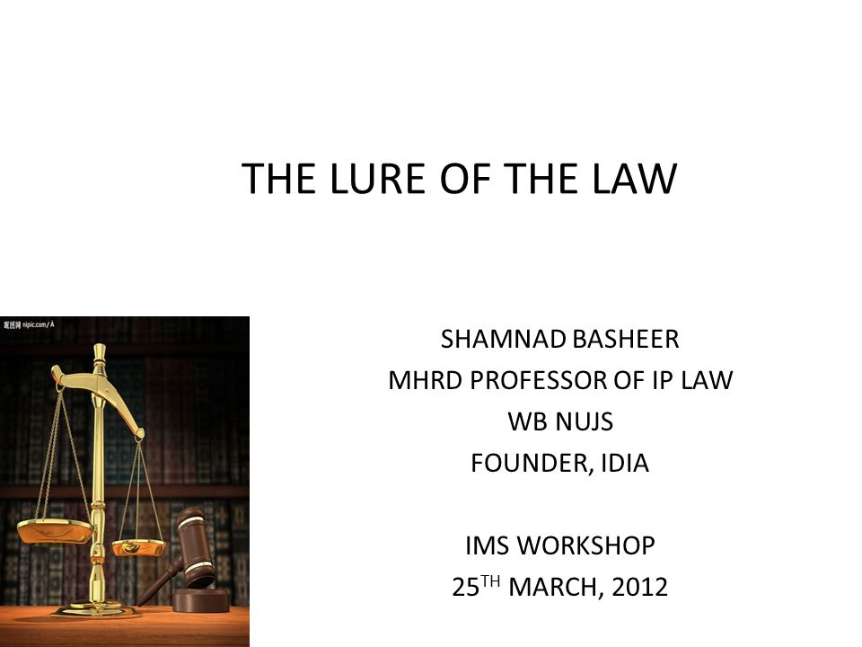 THE LURE OF THE LAW SHAMNAD BASHEER MHRD PROFESSOR OF IP LAW WB NUJS FOUNDER, IDIA IMS WORKSHOP 25 TH MARCH, 2012