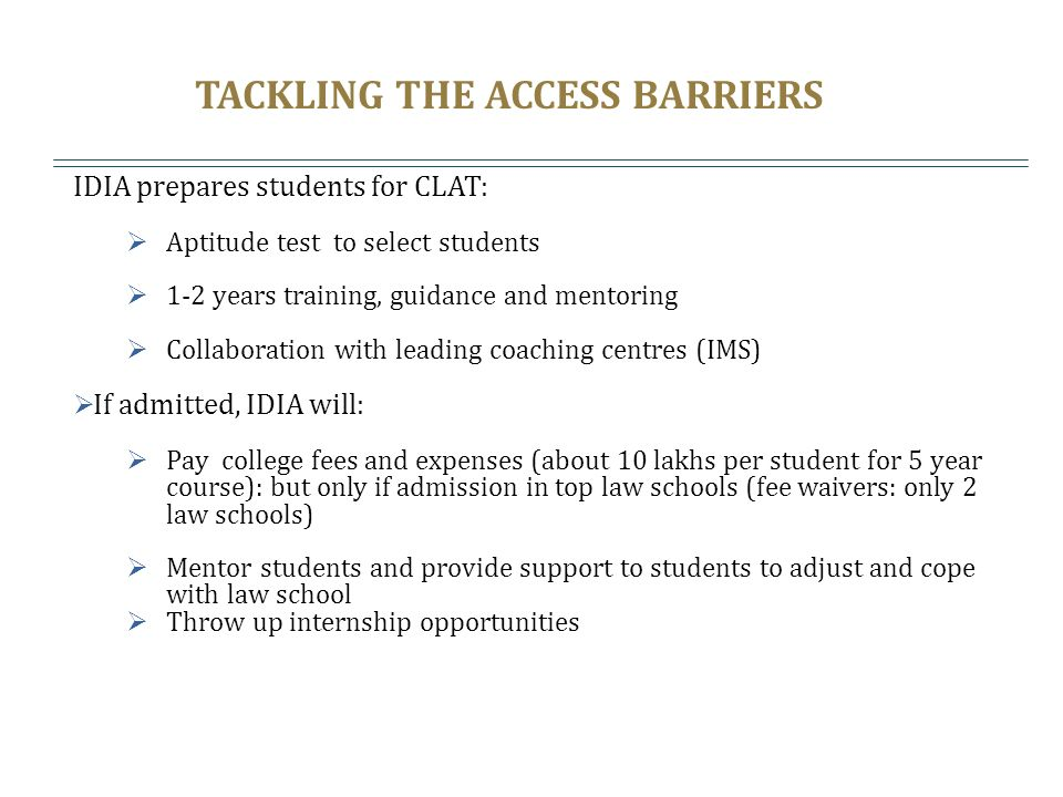 TACKLING THE ACCESS BARRIERS IDIA prepares students for CLAT: Aptitude test to select students 1-2 years training, guidance and mentoring Collaboratio