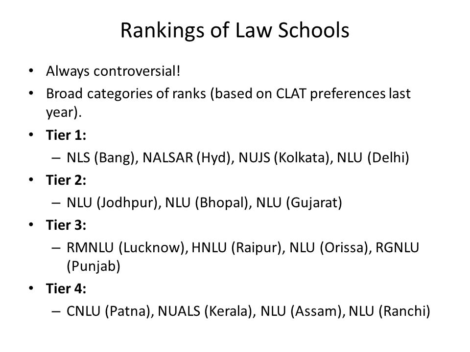 Rankings of Law Schools Always controversial! Broad categories of ranks (based on CLAT preferences last year). Tier 1: – NLS (Bang), NALSAR (Hyd), NUJ