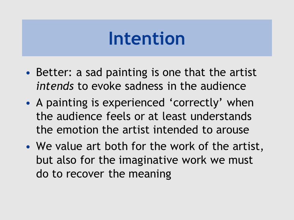 Intention Better: a sad painting is one that the artist intends to evoke sadness in the audience A painting is experienced correctly when the audience feels or at least understands the emotion the artist intended to arouse We value art both for the work of the artist, but also for the imaginative work we must do to recover the meaning