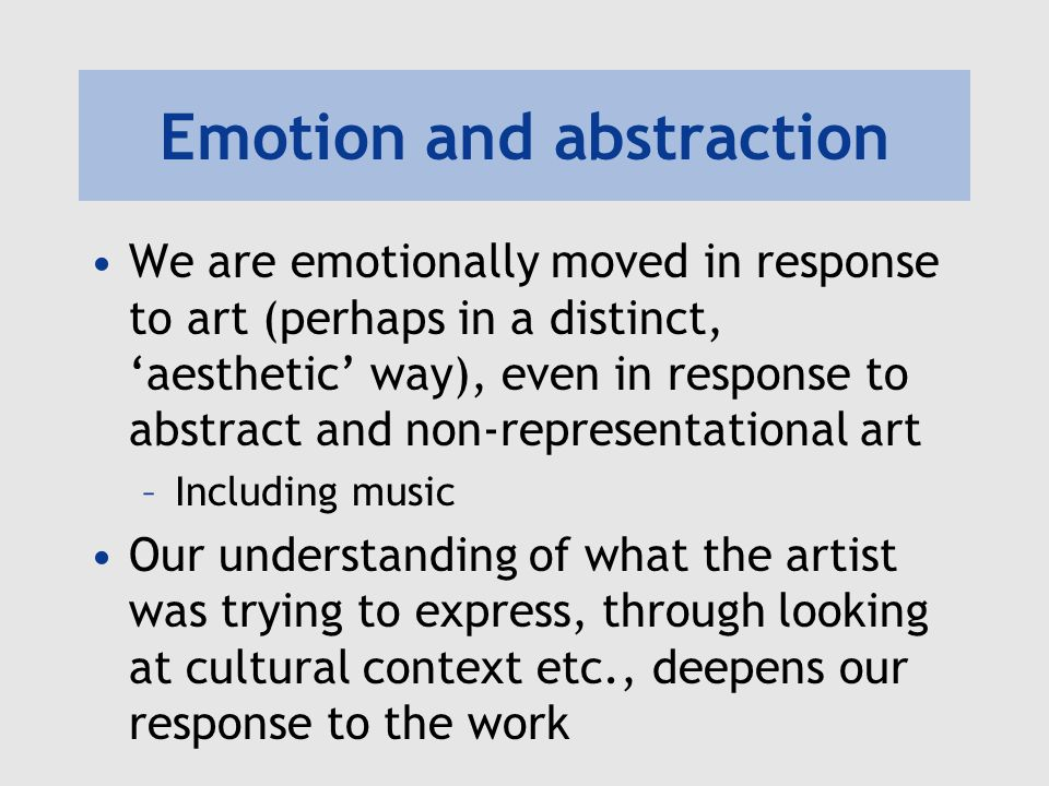 Emotion and abstraction We are emotionally moved in response to art (perhaps in a distinct, aesthetic way), even in response to abstract and non-representational art –Including music Our understanding of what the artist was trying to express, through looking at cultural context etc., deepens our response to the work