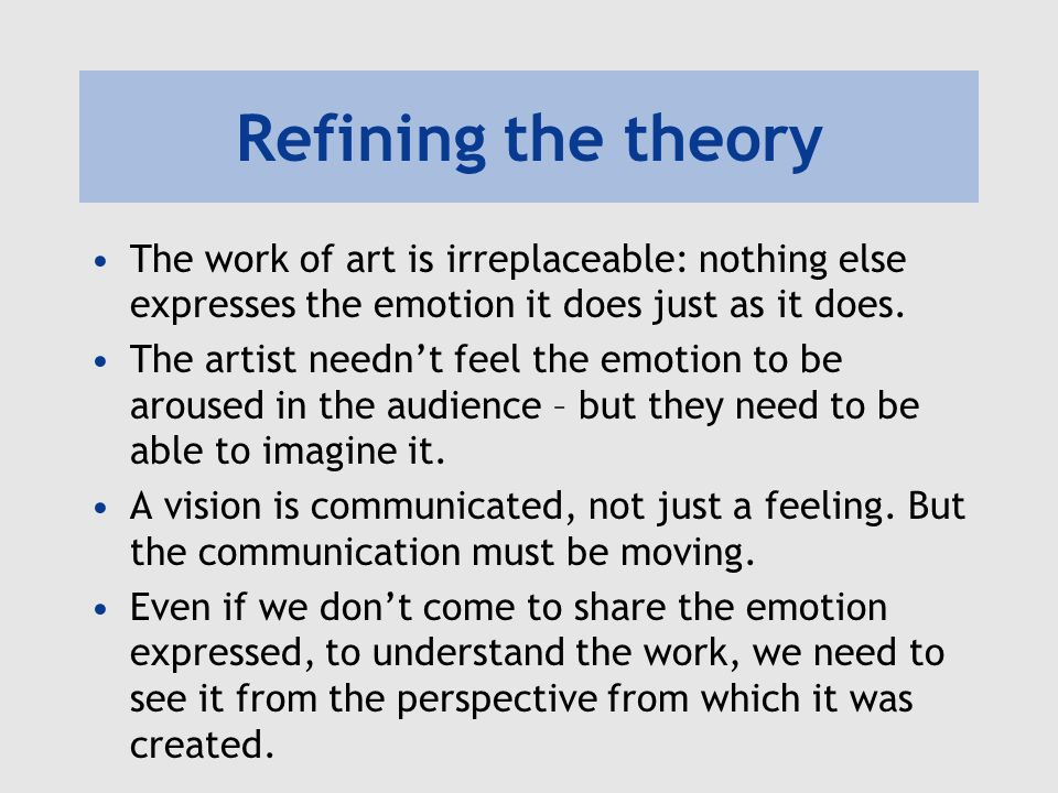Refining the theory The work of art is irreplaceable: nothing else expresses the emotion it does just as it does.