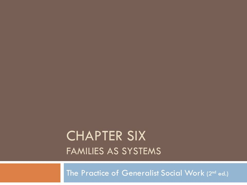 CHAPTER SIX FAMILIES AS SYSTEMS The Practice of Generalist Social Work (2 nd ed.)