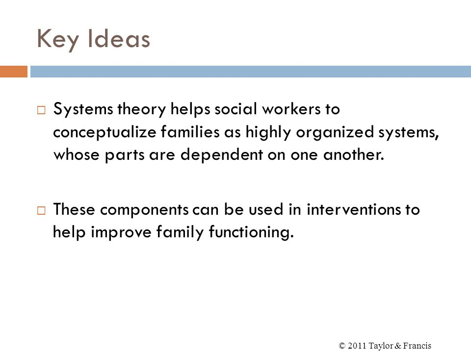 Key Ideas Systems theory helps social workers to conceptualize families as highly organized systems, whose parts are dependent on one another. These c