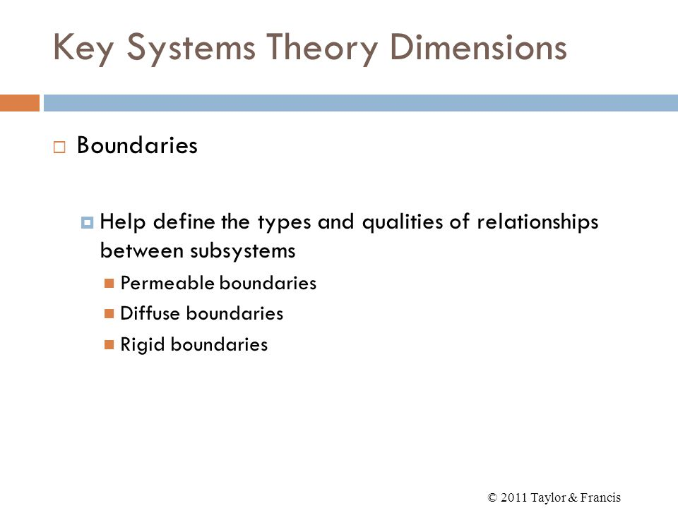 Key Systems Theory Dimensions Boundaries Help define the types and qualities of relationships between subsystems Permeable boundaries Diffuse boundari