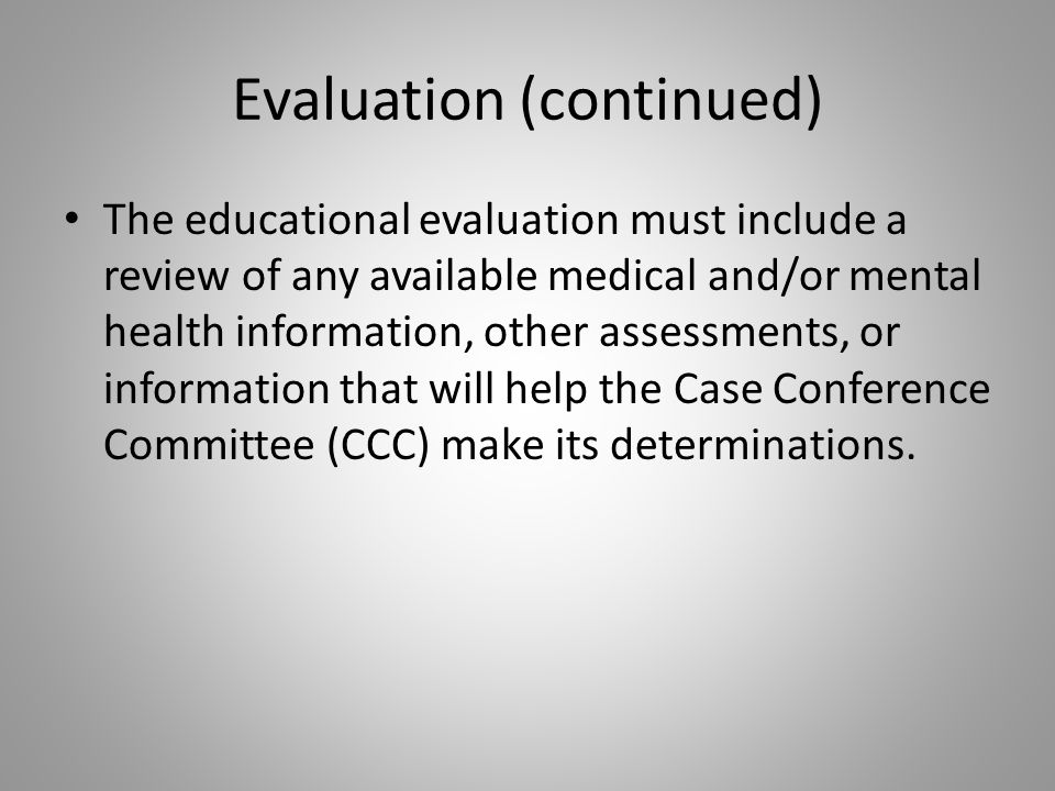 Evaluation (continued) The educational evaluation must include a review of any available medical and/or mental health information, other assessments, or information that will help the Case Conference Committee (CCC) make its determinations.