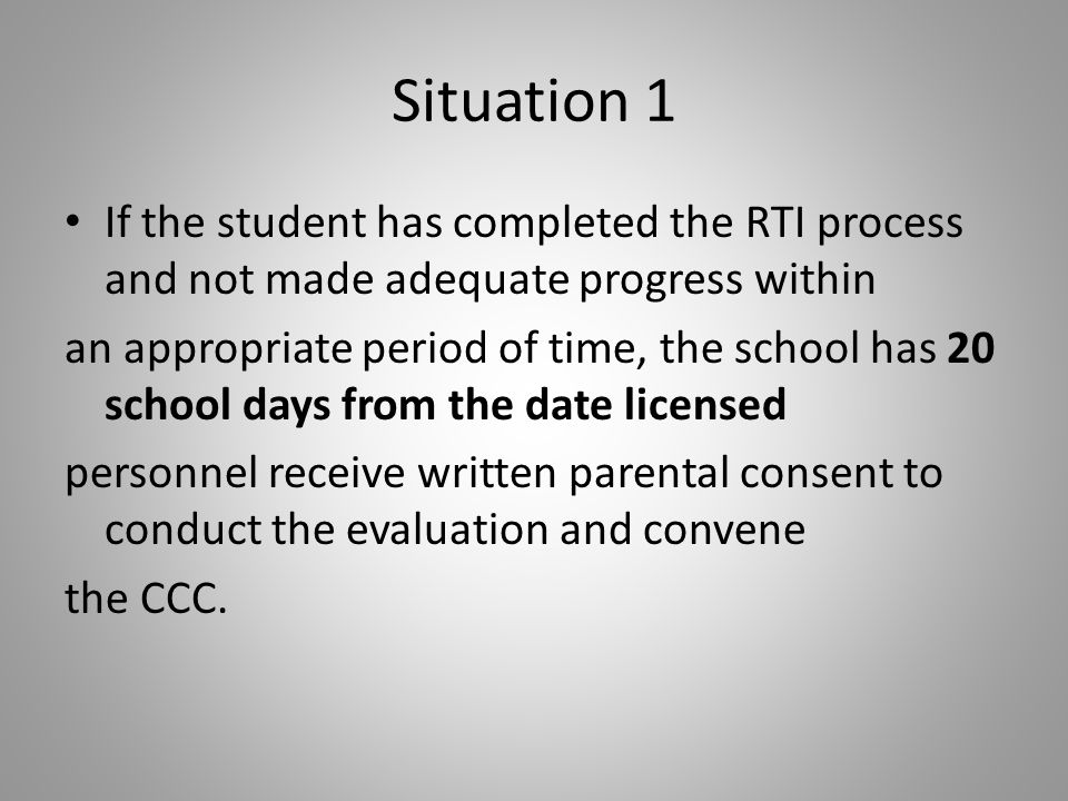 Situation 1 If the student has completed the RTI process and not made adequate progress within an appropriate period of time, the school has 20 school days from the date licensed personnel receive written parental consent to conduct the evaluation and convene the CCC.