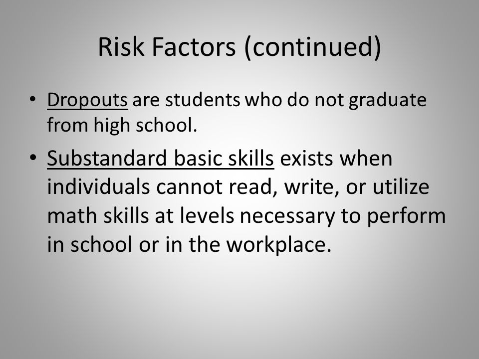Risk Factors (continued) Dropouts are students who do not graduate from high school.
