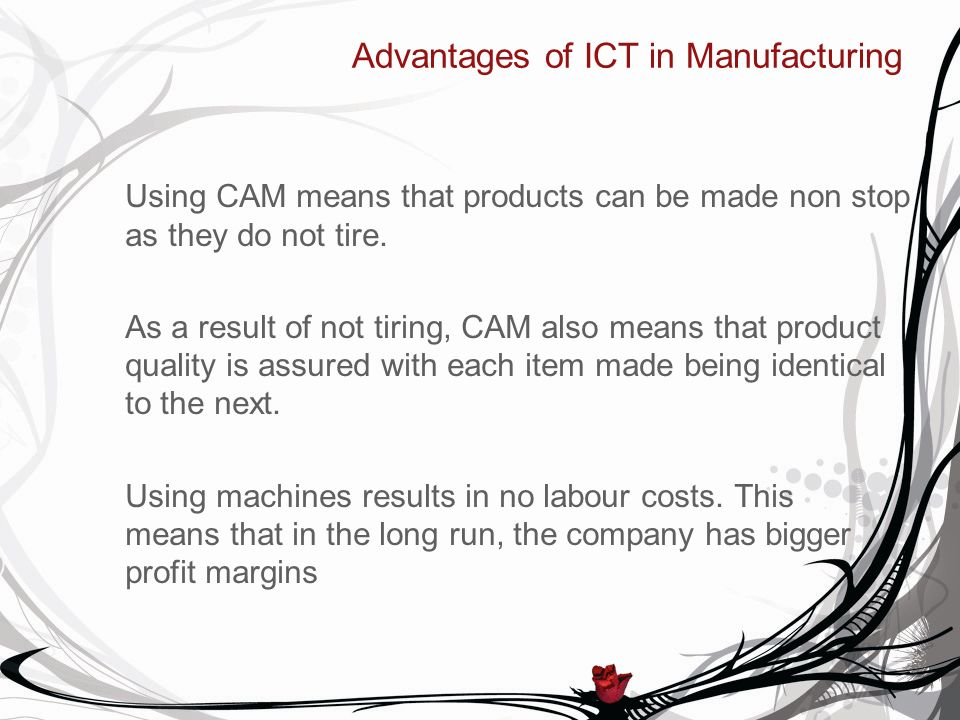 Advantages of ICT in Manufacturing Using CAM means that products can be made non stop as they do not tire. As a result of not tiring, CAM also means t