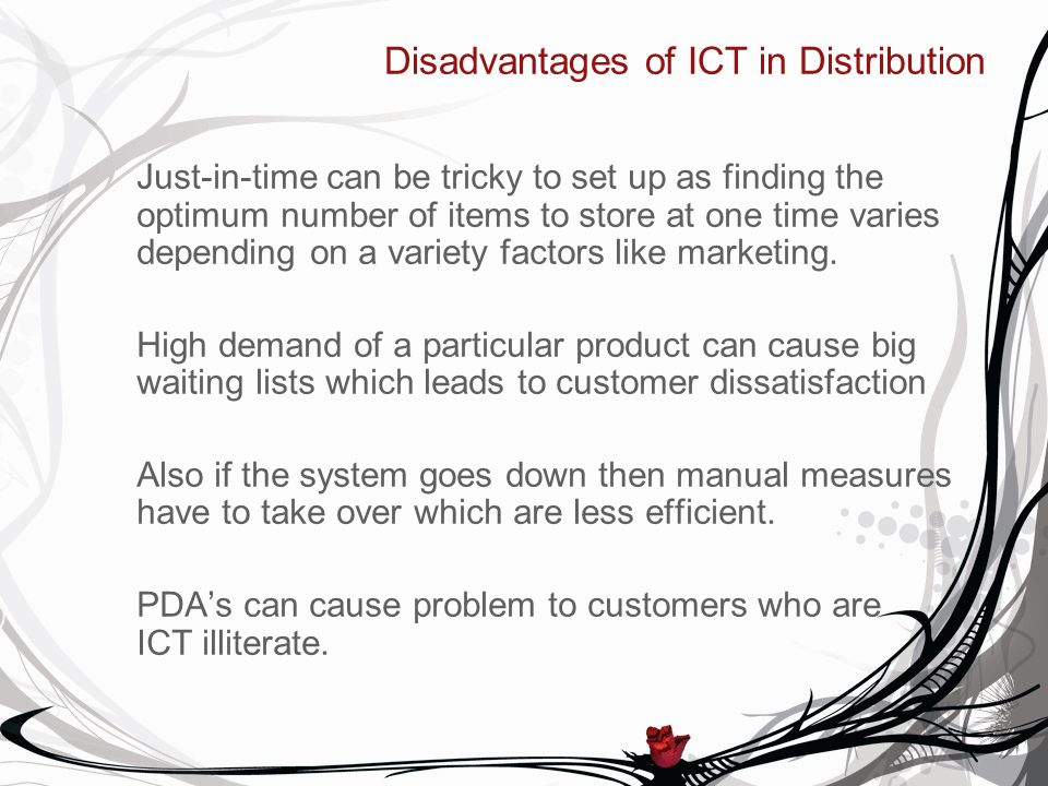 Disadvantages of ICT in Distribution Just-in-time can be tricky to set up as finding the optimum number of items to store at one time varies depending on a variety factors like marketing.