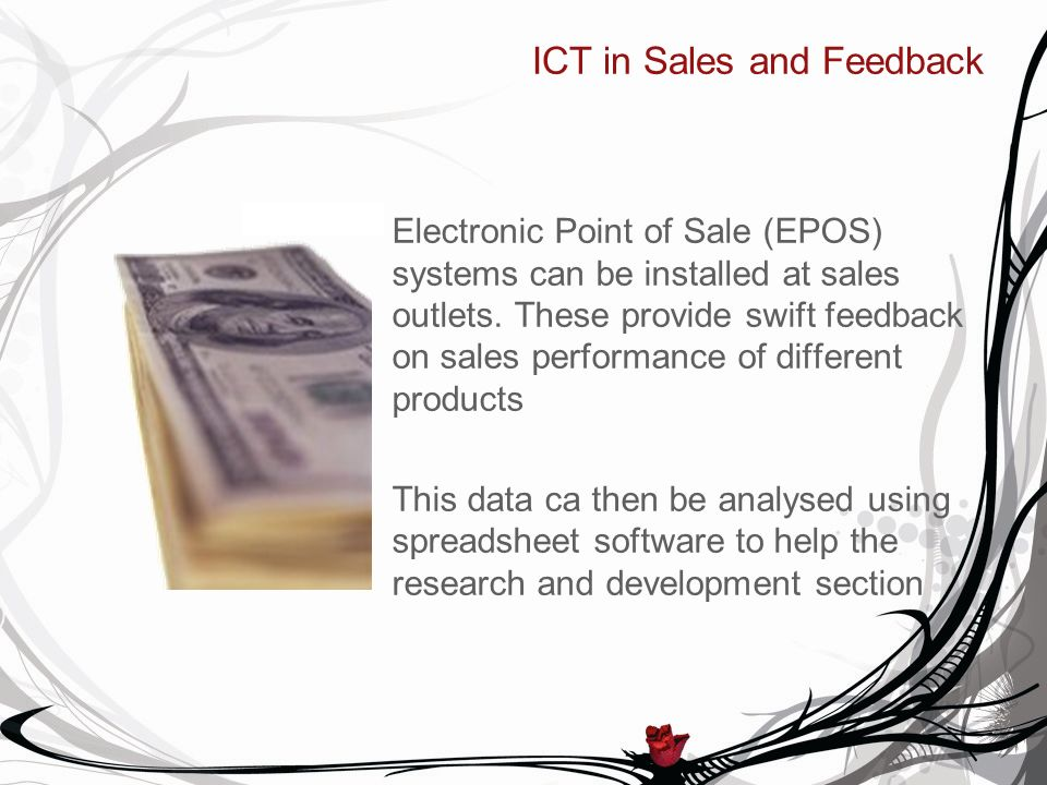 ICT in Sales and Feedback Electronic Point of Sale (EPOS) systems can be installed at sales outlets. These provide swift feedback on sales performance