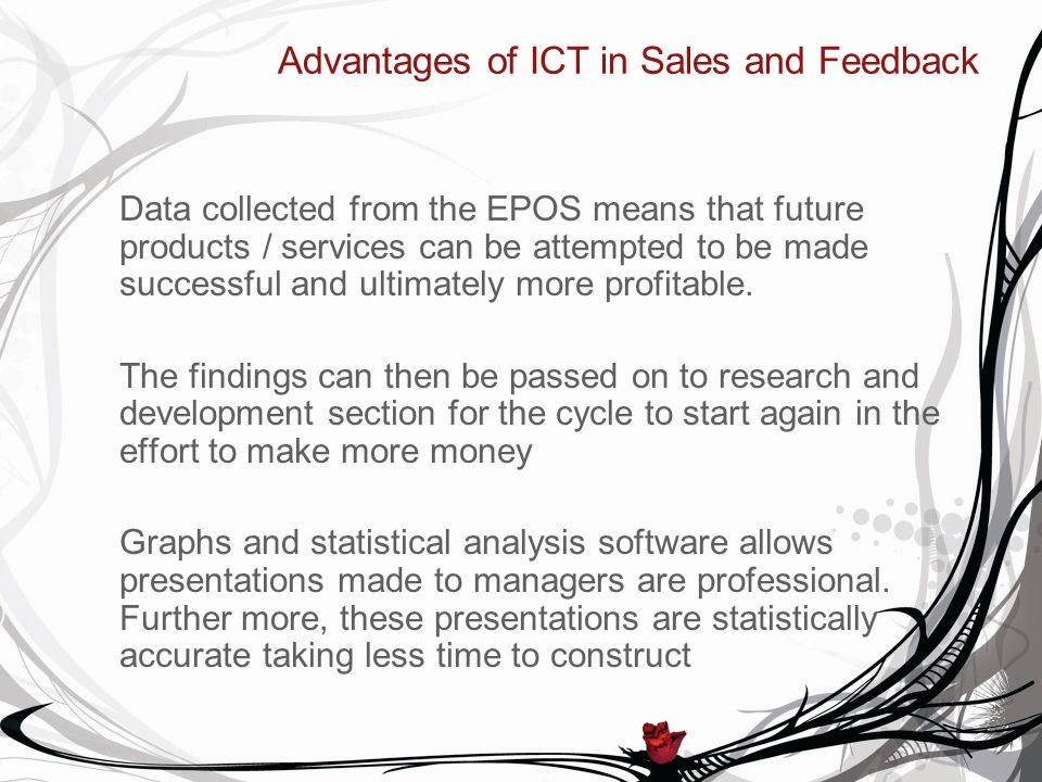 Advantages of ICT in Sales and Feedback Data collected from the EPOS means that future products / services can be attempted to be made successful and ultimately more profitable.