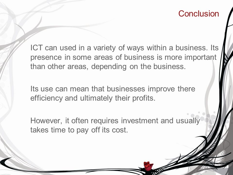 Conclusion ICT can used in a variety of ways within a business. Its presence in some areas of business is more important than other areas, depending o